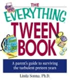The Everything Tween Book: A Parent's Guide to Surviving the Turbulent Pre-Teen Years ebook by Sonna, Linda