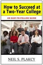 How to Succeed at a Two-Year College ebook by Neil S. Plakcy