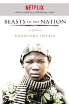 Beasts of No Nation ebook by Uzodinma Iweala