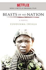 Beasts of No Nation - A Novel ebook by Uzodinma Iweala
