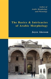 The Basics & Intricacies of Arabic Morphology ebook by Joyce Akesson