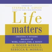 Life Matters - Creating a Dynamic Balance of Work, Family, Time & Money audiobook by A. Roger Merrill, Rebecca R. Merrill