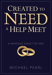 Created To Need A Help Meet: A Marriage Guide for Men ebook by Michael Pearl,Debi Pearl