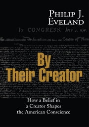 By Their Creator - How a Belief in a Creator Shapes the American Conscience ebook by Philip Eveland