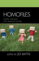 Homofiles - Theory, Sexuality, and Graduate Studies ebook by Jes Battis