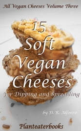 All Vegan Cheeses Volume 3: 15 Soft Vegan Cheeses For Dipping and Spreading ebook by Planteaterbooks