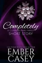 Completely - A Cunningham Family Short Story ebook by Ember Casey