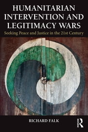 Humanitarian Intervention and Legitimacy Wars - Seeking Peace and Justice in the 21st Century ebook by Richard Falk