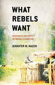 What Rebels Want - Resources and Supply Networks in Wartime ebook by Jennifer M. Hazen