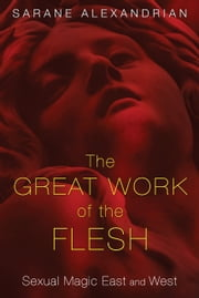 The Great Work of the Flesh - Sexual Magic East and West ebook by Sarane Alexandrian