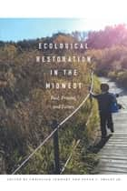 Ecological Restoration in the Midwest - Past, Present, and Future ebook by Christian Lenhart, Peter C. Smiley, Jr.