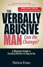 The Verbally Abusive Man, Can He Change? - Special eBook Edition: A Woman's Guide to Deciding Whether to Stay or Go ebook by Patricia Evans