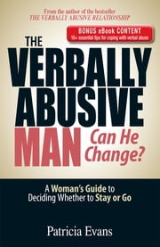 The Verbally Abusive Man, Can He Change? - Special eBook Edition: A Woman's Guide to Deciding Whether to Stay or Go - A Woman's Guide to Deciding Whether to Stay or Go ebook by Patricia Evans