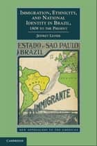 Immigration, Ethnicity, and National Identity in Brazil, 1808 to the Present ebook by Jeffrey Lesser