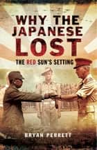 Why the Japanese Lost - The Red Sun's Setting ebook by Bryan Perrett