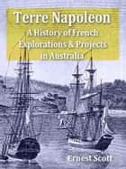 Terre Napoleon: A History of French Explorations and Projects in Australia ebook by Ernest Scott