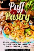 Puff Pastry: 30 Easy and Delicious Recipes for Breakfast, Lunch, and Dinner Plus Fun and Creative Desserts - Easy Desserts & Baking for Breakfast ebook by Melissa Hendricks
