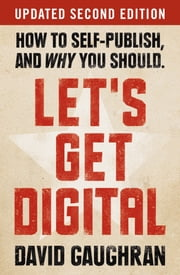 Let's Get Digital: How To Self-Publish, And Why You Should (Updated 2nd Edition) ebook by David Gaughran