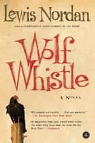 Wolf Whistle eBook by Lewis Nordan