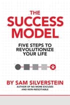 The Success Model - Five Steps to Revolutionize Your Life ebook by Sam Silverstein