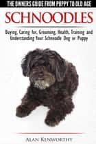 Schnoodles: The Owners Guide from Puppy to Old Age - Choosing, Caring for, Grooming, Health, Training and Understanding Your Schnoodle Dog ebook by Alan Kenworthy