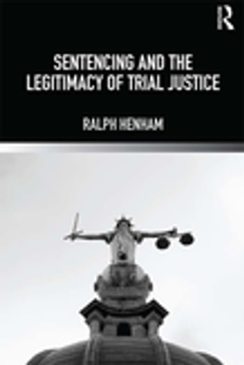 Sentencing and the Legitimacy of Trial Justice 電子書 by Ralph Henham