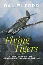 Flying Tigers: Claire Chennault and His American Volunteers, 1941-1942 ebook by Daniel Ford