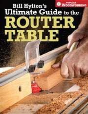 Bill Hyltons Ultimate Guide to the Router Table ebook by Hylton, Bill
