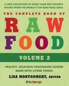 The Complete Book of Raw Food, Volume 2 - A New Collection Of More Than 400 Favorite Recipes From The World's Top Raw Food Chefs ebook by Lisa Montgomery, Matthew Kenney, Rhio,...