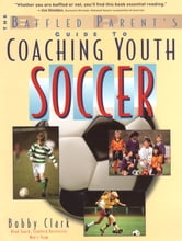 The Baffled Parent's Guide to Coaching Youth Soccer ebook by Bobby Clark