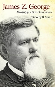 James Z. George - Mississippi's Great Commoner ebook by Timothy B. Smith