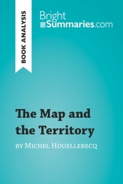 The Map and the Territory by Michel Houellebecq (Book Analysis) - Detailed Summary, Analysis and Reading Guide ebook by Bright Summaries