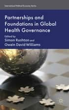 Partnerships and Foundations in Global Health Governance ebook by S. Rushton,O. Williams