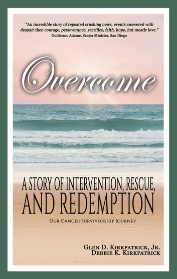 Overcome - A story of intervention, rescue, and redemption; Our Cancer Survivorship Journey ebook by Glen D Kirkpatrick Jr.,Debbie K Kirkpatrick