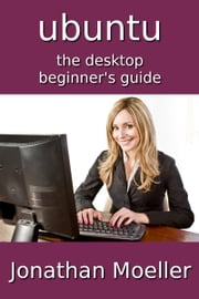 The Ubuntu Desktop Beginner's Guide - Second Edition ebook by Jonathan Moeller