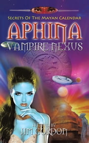 Aphina Vampire Nexus - Secrets Of The Mayan Calendar ebook by Jim Gordon