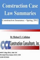 Construction Case Law Summaries: Construction Insurance - Spring 2012 ebook by CCL Construction Consultants, Inc.