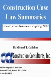 Construction Case Law Summaries: Construction Insurance - Spring 2012 ebook by Michael T. Callahan