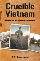 Crucible Vietnam: Memoir of an Infantry Lieutenant ebook by A.T. Lawrence