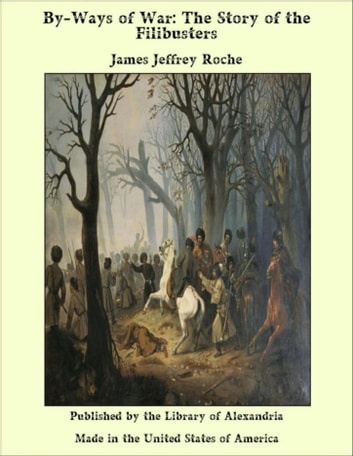 By-Ways of War: The Story of the Filibusters ebook by James Jeffrey Roche