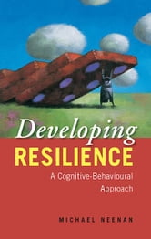 Developing Resilience - A Cognitive-Behavioural Approach ebook by Michael Neenan