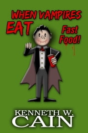 When Vampires Eat Fast Food ebook by Kenneth W. Cain