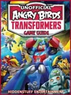 Angry Birds Transformers Game Guide Unofficial ebook by HIDDENSTUFF ENTERTAINMENT
