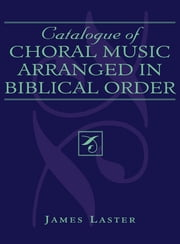 Catalogue of Choral Music Arranged in Biblical Order ebook by James H. Laster