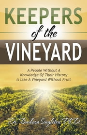 Keepers of the Vineyard - A People Without a Knowledge of Their History Is Like a Vineyard Without Fruit ebook by Dr. Barbara Singleton, PhD