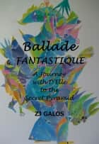 Ballade Fantastique: A Journey with D'Elle to the Secret Pyramid ebook by ZJ Galos