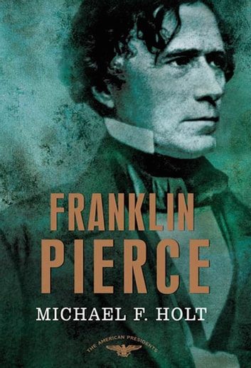 Franklin Pierce - The American Presidents Series: The 14th President, 1853-1857 ebook by Michael F. Holt