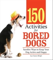150 Activities For Bored Dogs: Surefire Ways to Keep Your Dog Active and Happy - Surefire Ways to Keep Your Dog Active and Happy ebook by Sue Owens Wright