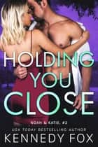 Holding You Close - Noah and Katie #2 ebook by Kennedy Fox