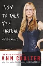 How to Talk to a Liberal (If You Must) - The World According to Ann Coulter eBook by Ann Coulter